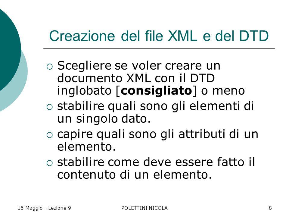 16 Maggio - Lezione 9POLETTINI NICOLA8 Creazione del file XML e del DTD  Scegliere se voler creare un documento XML con il DTD inglobato [consigliato] o meno  stabilire quali sono gli elementi di un singolo dato.