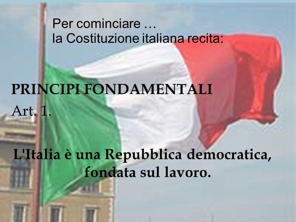 Per cominciare … la Costituzione italiana recita: PRINCIPI FONDAMENTALI Art.