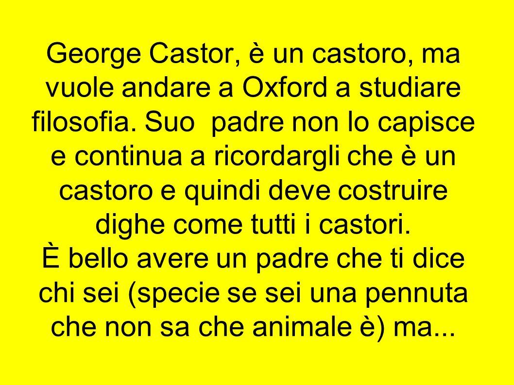 George Castor, è un castoro, ma vuole andare a Oxford a studiare filosofia.