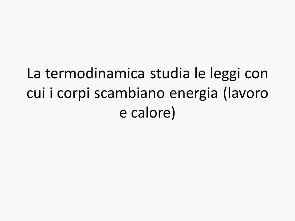 La termodinamica studia le leggi con cui i corpi scambiano energia (lavoro e calore)