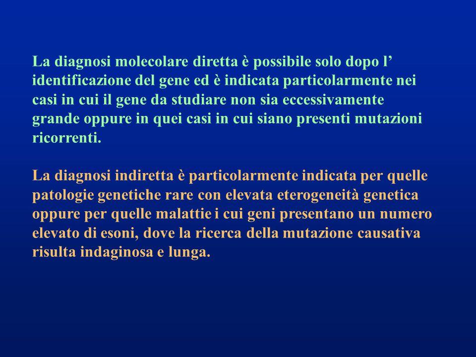La diagnosi molecolare diretta è possibile solo dopo l' identificazione del gene ed è indicata particolarmente nei casi in cui il gene da studiare non