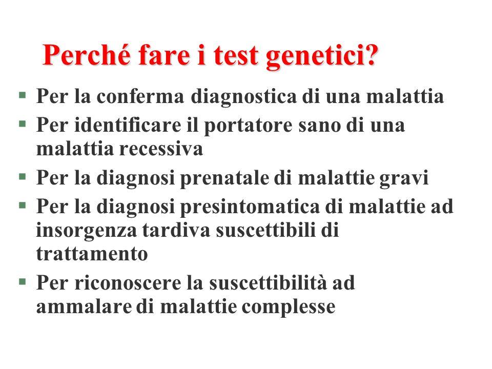 Perché fare i test genetici? §Per la conferma diagnostica di una malattia §Per identificare il portatore sano di una malattia recessiva §Per la diagno