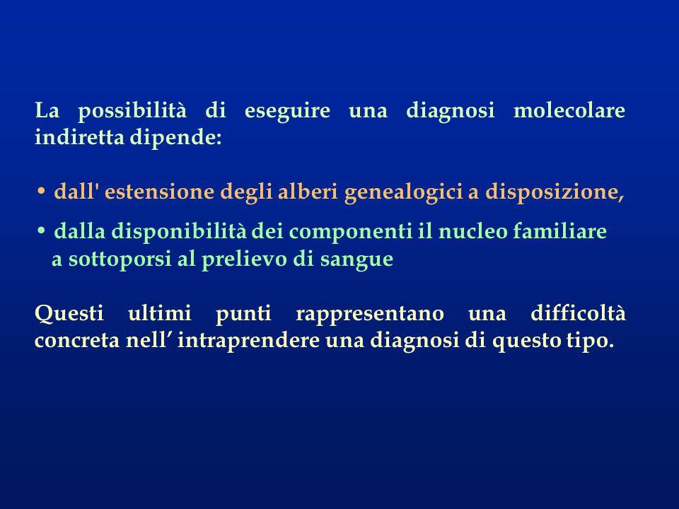 La possibilità di eseguire una diagnosi molecolare indiretta dipende: dall' estensione degli alberi genealogici a disposizione, dalla disponibilità de