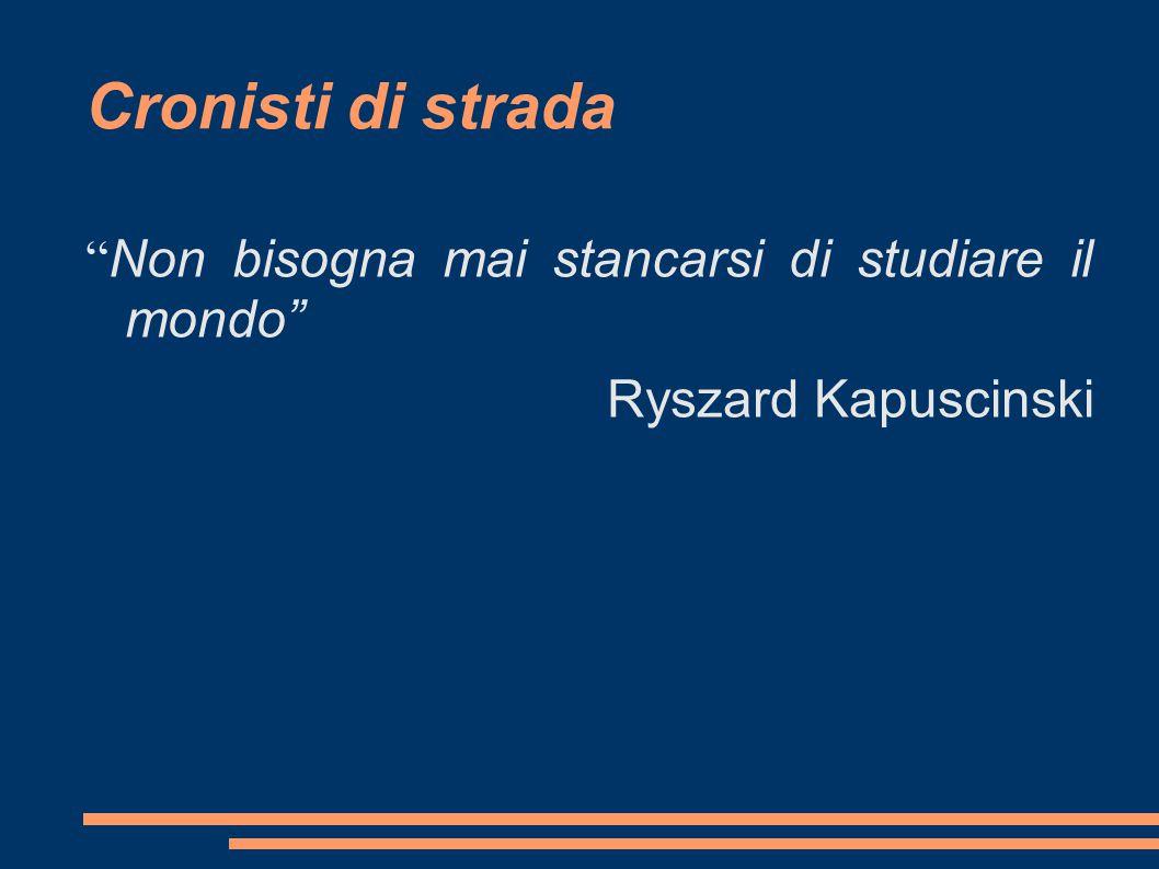 Cronisti di strada Non bisogna mai stancarsi di studiare il mondo Ryszard Kapuscinski