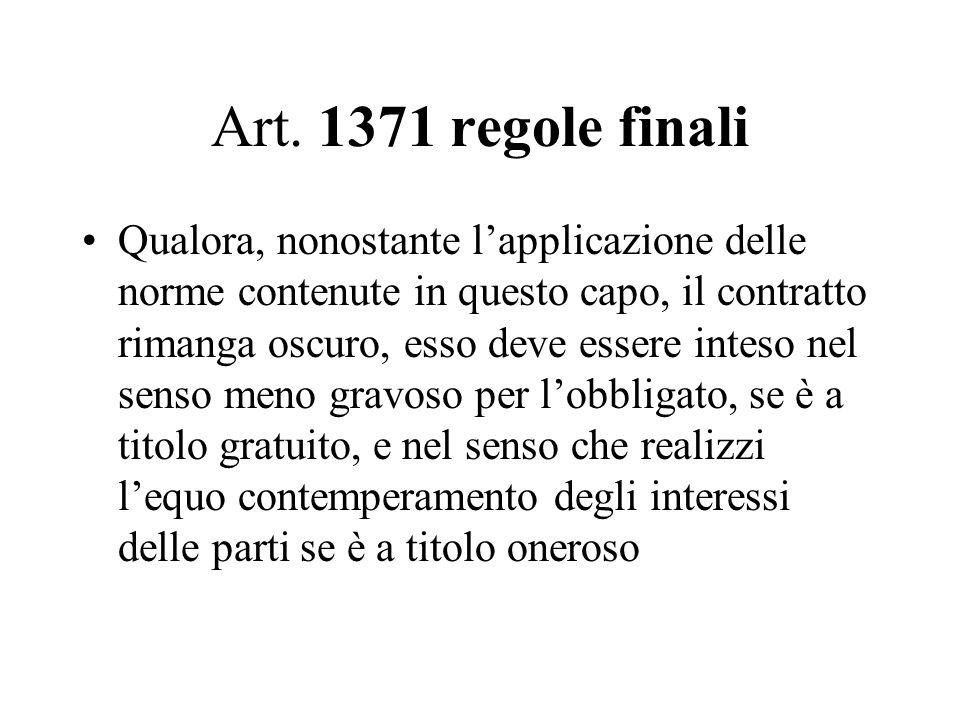 Art. 1371 regole finali Qualora, nonostante l'applicazione delle norme contenute in questo capo, il contratto rimanga oscuro, esso deve essere inteso