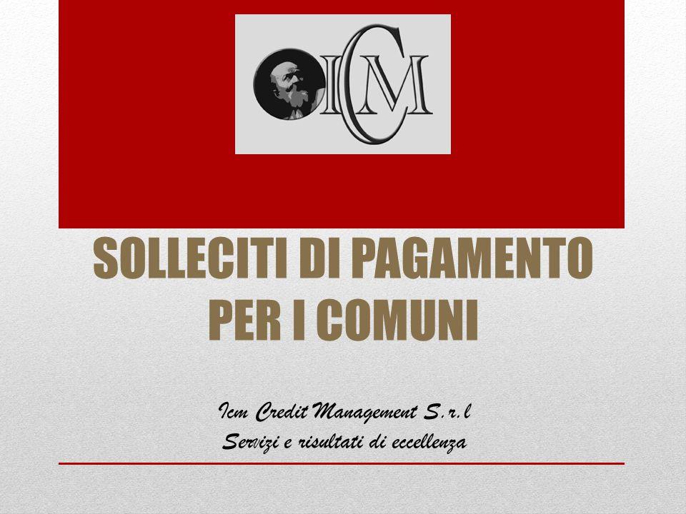 SOLLECITI DI PAGAMENTO PER I COMUNI Icm Credit Management S.r.l Ser V izi e risultati di eccellenza