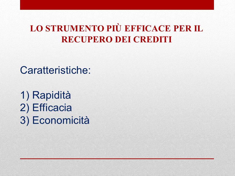 Caratteristiche: 1) Rapidità 2) Efficacia 3) Economicità LO STRUMENTO PIÙ EFFICACE PER IL RECUPERO DEI CREDITI