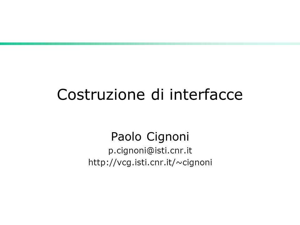 Costruzione di interfacce Paolo Cignoni p.cignoni@isti.cnr.it http://vcg.isti.cnr.it/~cignoni