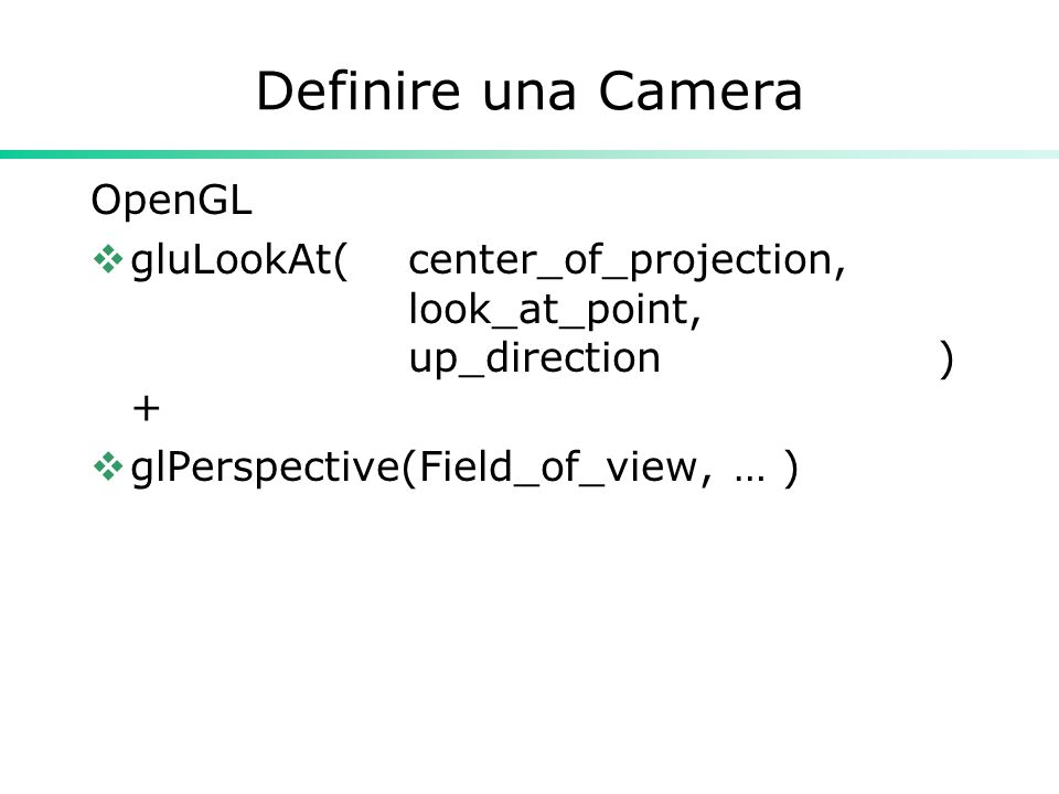 Definire una Camera OpenGL  gluLookAt( center_of_projection, look_at_point, up_direction) +  glPerspective(Field_of_view, … )