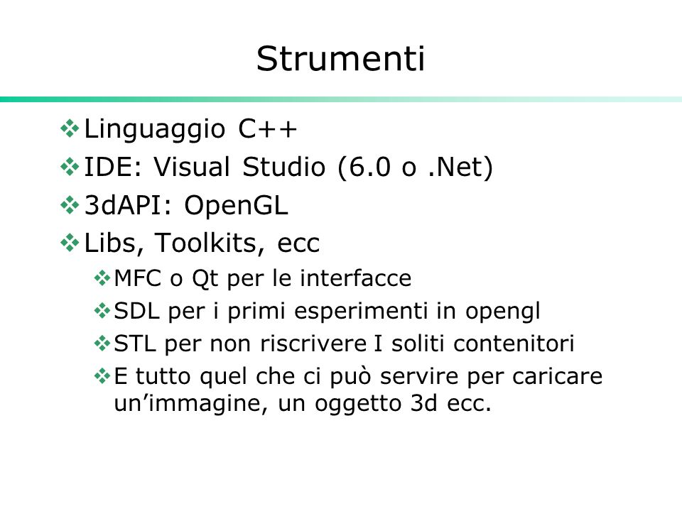 Strumenti  Linguaggio C++  IDE: Visual Studio (6.0 o.Net)  3dAPI: OpenGL  Libs, Toolkits, ecc  MFC o Qt per le interfacce  SDL per i primi esperimenti in opengl  STL per non riscrivere I soliti contenitori  E tutto quel che ci può servire per caricare un'immagine, un oggetto 3d ecc.