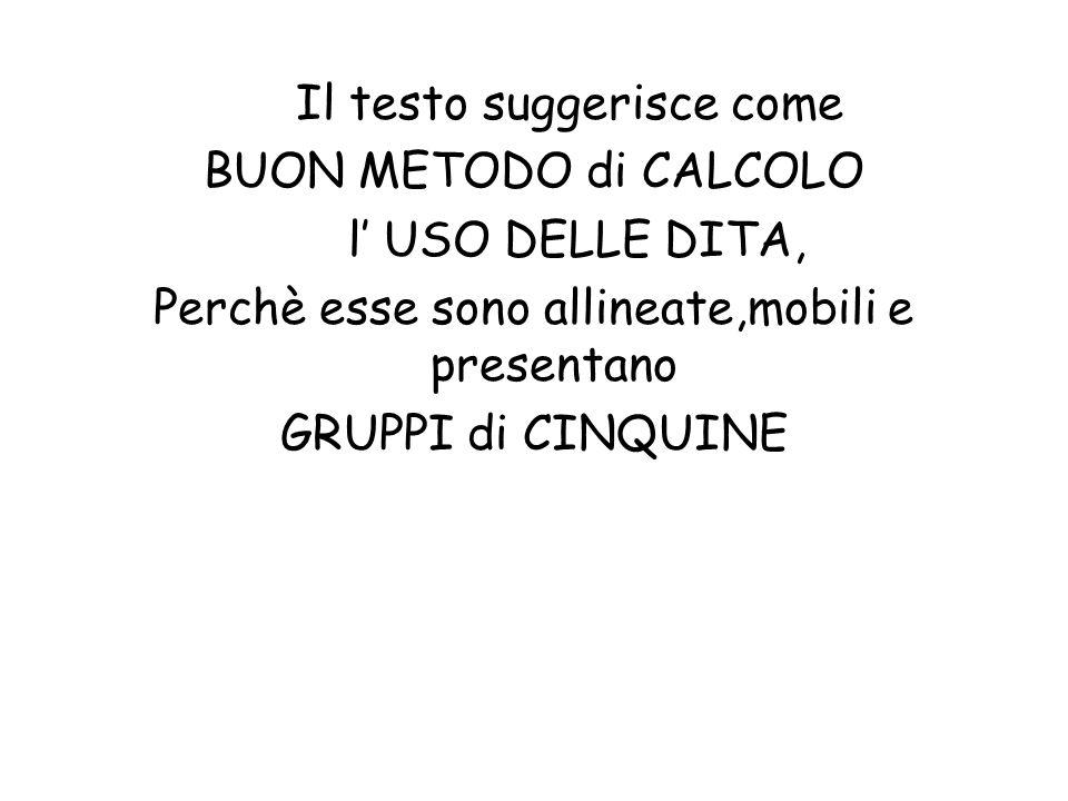 Il testo suggerisce come BUON METODO di CALCOLO l' USO DELLE DITA, Perchè esse sono allineate,mobili e presentano GRUPPI di CINQUINE