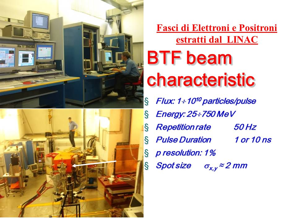 Control room § Flux: 1  10 10 particles/pulse § Energy: 25  750 MeV § Repetition rate 50 Hz § Pulse Duration 1 or 10 ns § p resolution: 1% § Spot size  x,y ≈ 2 mm BTF beam characteristic Fasci di Elettroni e Positroni estratti dal LINAC