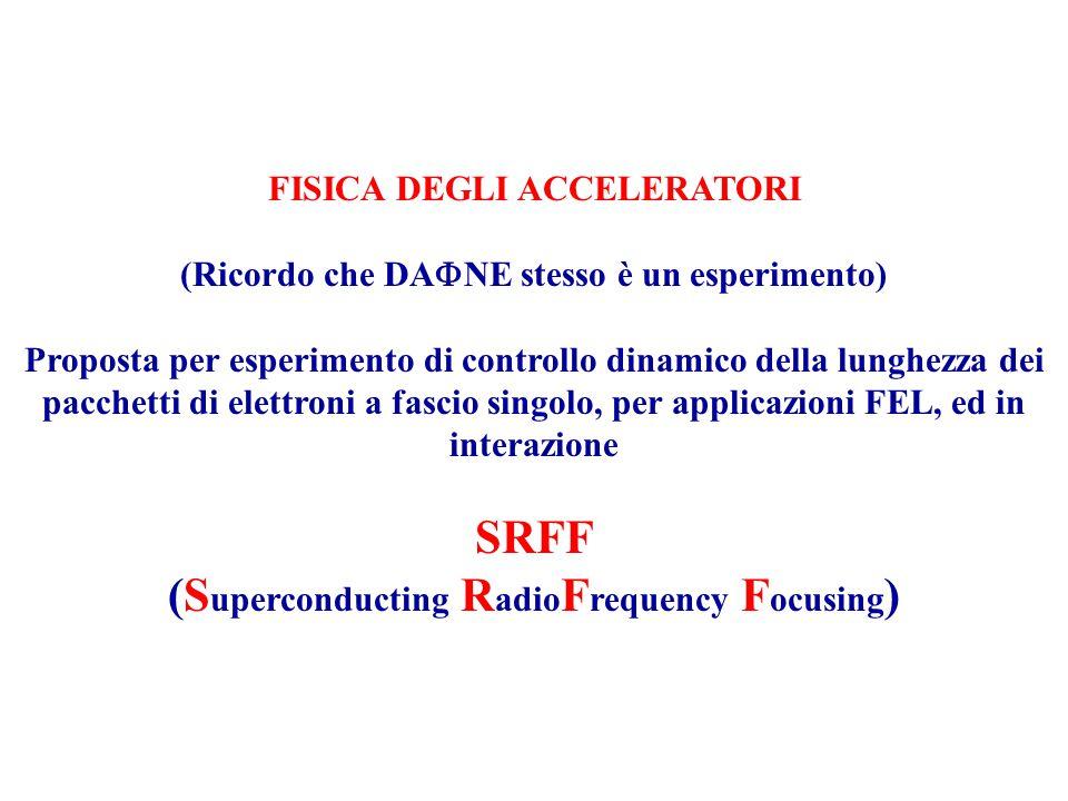 FISICA DEGLI ACCELERATORI (Ricordo che DA  NE stesso è un esperimento) Proposta per esperimento di controllo dinamico della lunghezza dei pacchetti di elettroni a fascio singolo, per applicazioni FEL, ed in interazione SRFF (S uperconducting R adio F requency F ocusing )