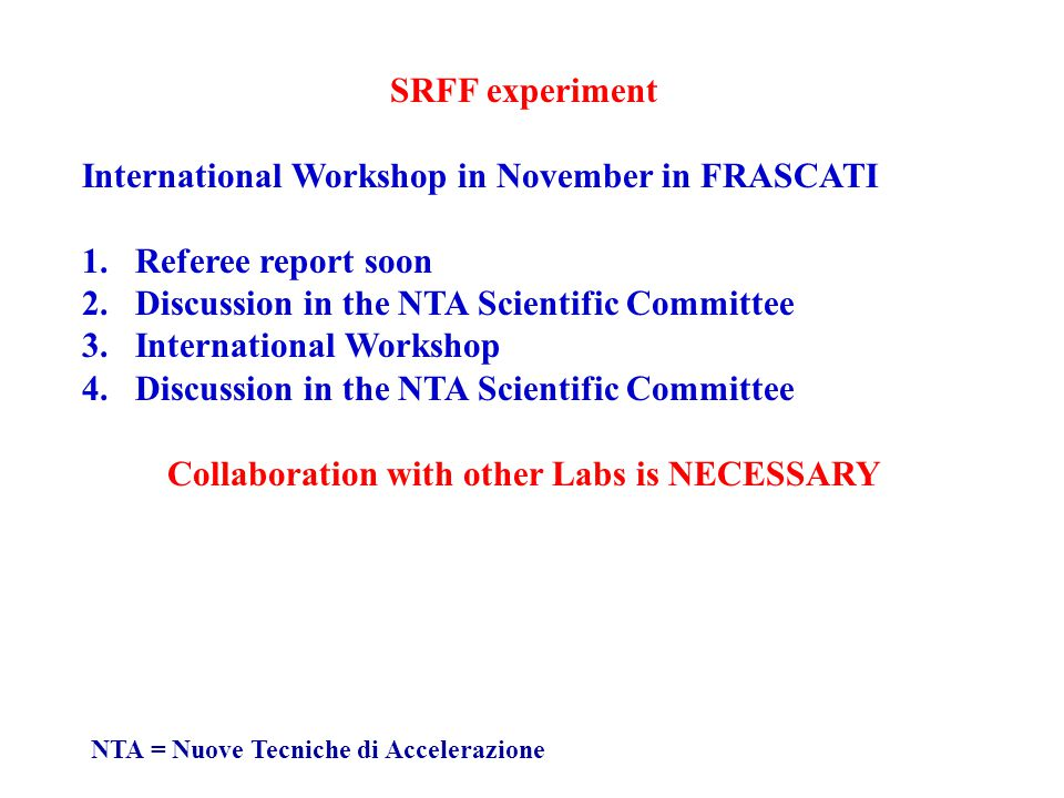 SRFF experiment International Workshop in November in FRASCATI 1.Referee report soon 2.Discussion in the NTA Scientific Committee 3.International Workshop 4.Discussion in the NTA Scientific Committee Collaboration with other Labs is NECESSARY NTA = Nuove Tecniche di Accelerazione