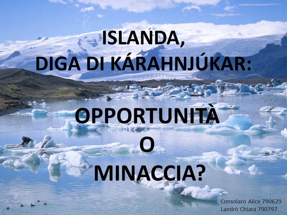 ISLANDA, DIGA DI KÁRAHNJÚKAR: OPPORTUNITÀ O MINACCIA? Consolaro Alice 790629 Landrò Chiara 790797