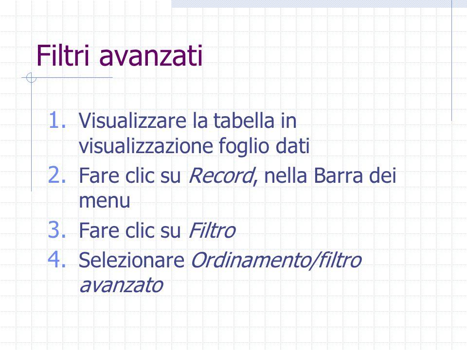 Filtri avanzati 1. Visualizzare la tabella in visualizzazione foglio dati 2. Fare clic su Record, nella Barra dei menu 3. Fare clic su Filtro 4. Selez