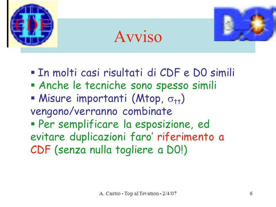 A. Castro - Top al Tevatron - 2/4/076 Avviso  In molti casi risultati di CDF e D0 simili  Anche le tecniche sono spesso simili  Misure importanti (