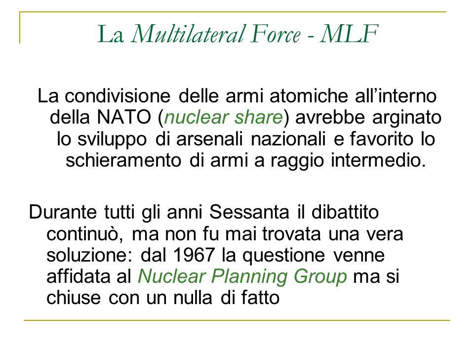 La Multilateral Force - MLF La condivisione delle armi atomiche all'interno della NATO (nuclear share) avrebbe arginato lo sviluppo di arsenali nazionali e favorito lo schieramento di armi a raggio intermedio.