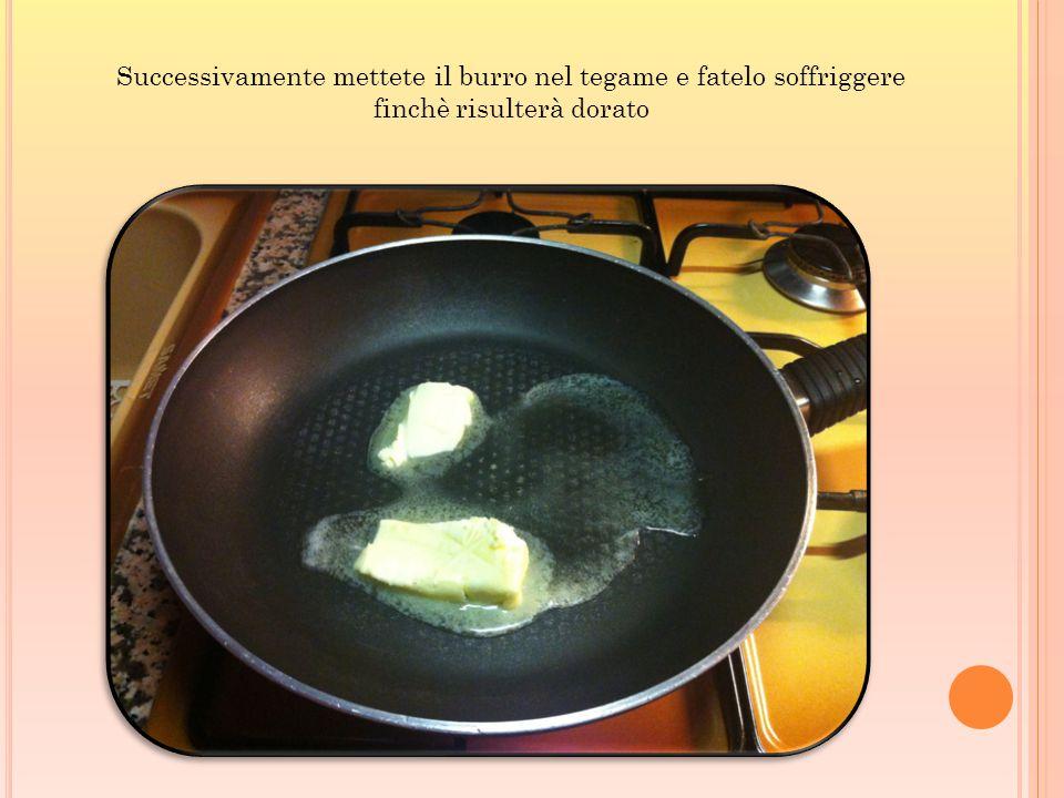 Successivamente mettete il burro nel tegame e fatelo soffriggere finchè risulterà dorato
