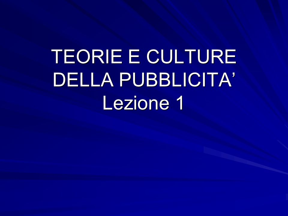 TEORIE E CULTURE DELLA PUBBLICITA' Lezione 1