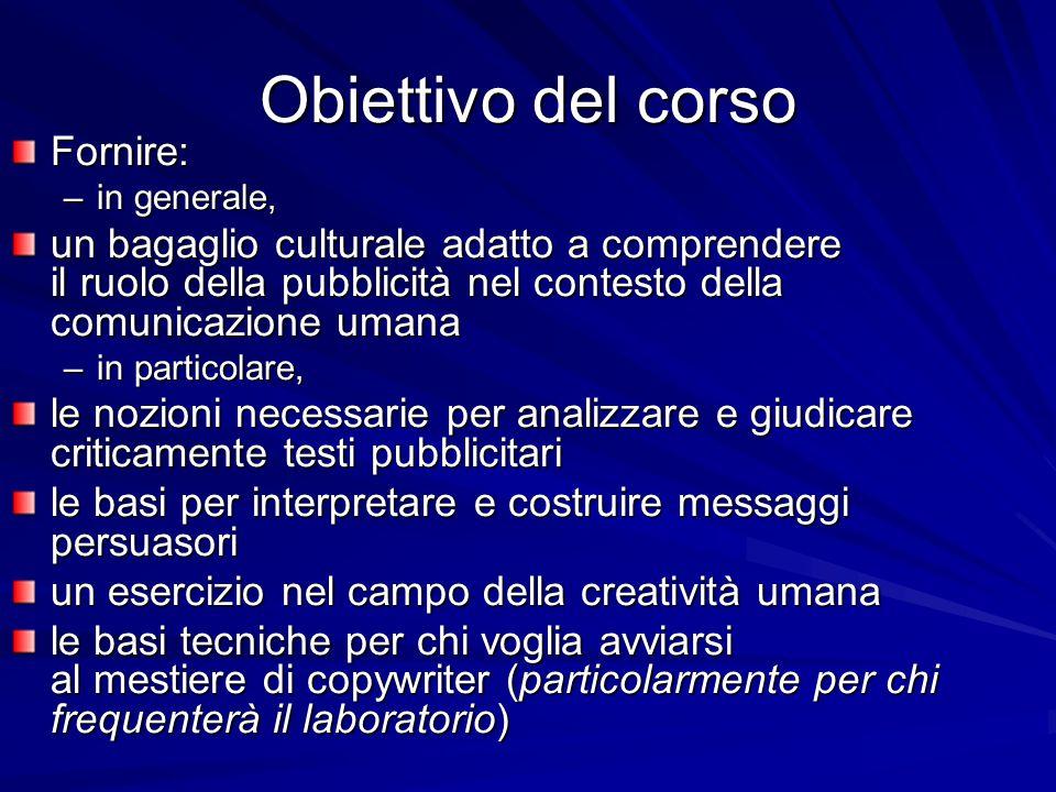 Obiettivo del corso Fornire: –in generale, un bagaglio culturale adatto a comprendere il ruolo della pubblicità nel contesto della comunicazione umana