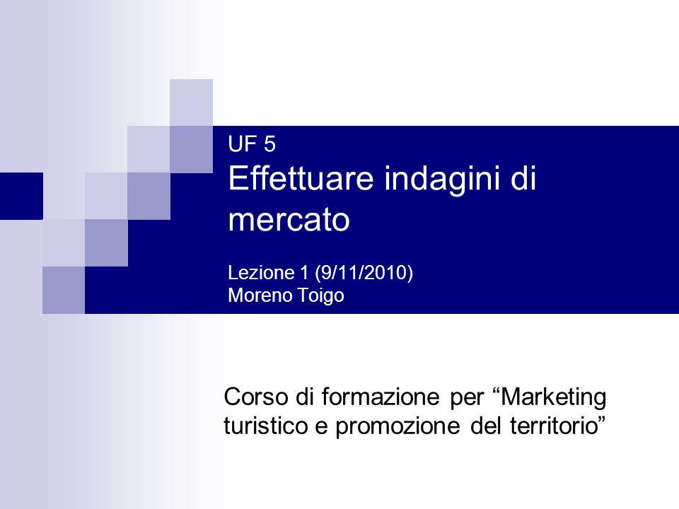 UF 5 Effettuare indagini di mercato Lezione 1 (9/11/2010) Moreno Toigo Corso di formazione per Marketing turistico e promozione del territorio