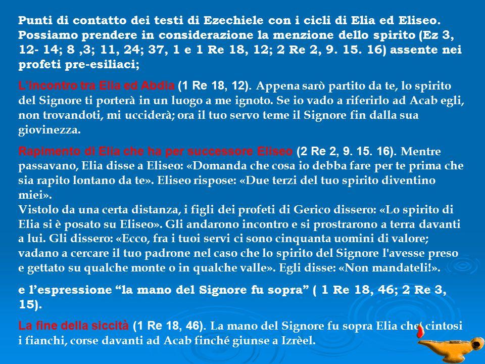 Punti di contatto dei testi di Ezechiele con i cicli di Elia ed Eliseo. Possiamo prendere in considerazione la menzione dello spirito (Ez 3, 12- 14; 8