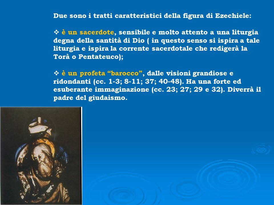Due sono i tratti caratteristici della figura di Ezechiele:  è un sacerdote, sensibile e molto attento a una liturgia degna della santità di Dio ( in