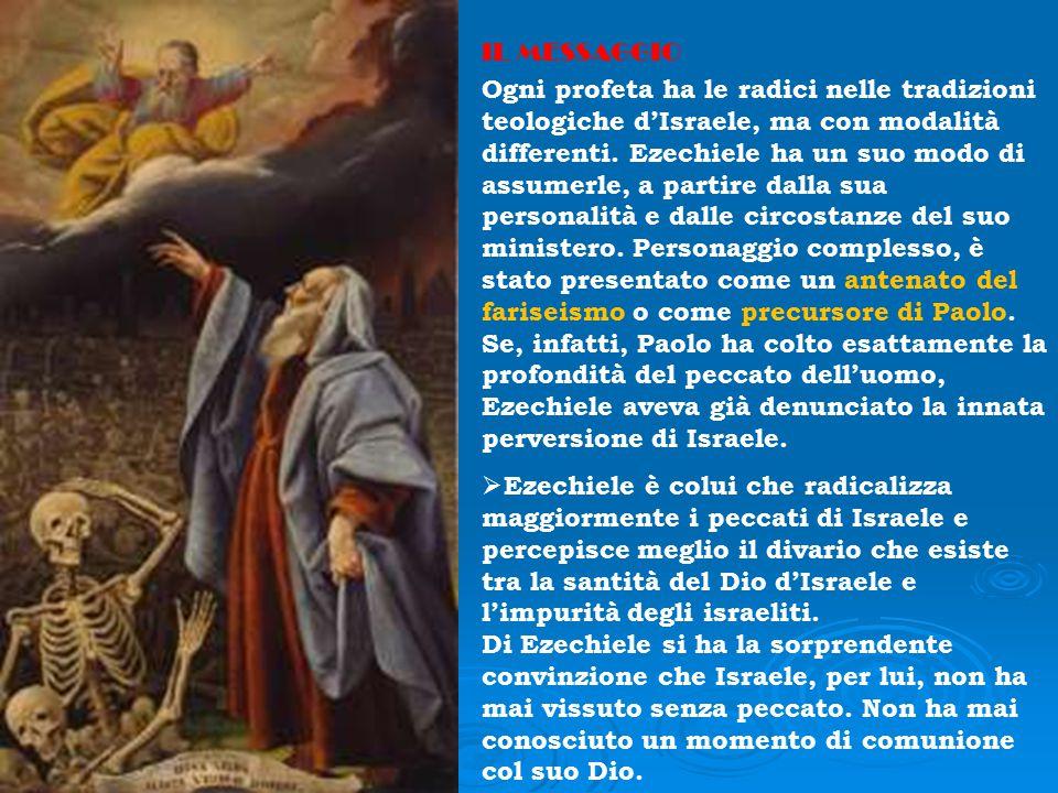 IL MESSAGGIO Ogni profeta ha le radici nelle tradizioni teologiche d'Israele, ma con modalità differenti. Ezechiele ha un suo modo di assumerle, a par