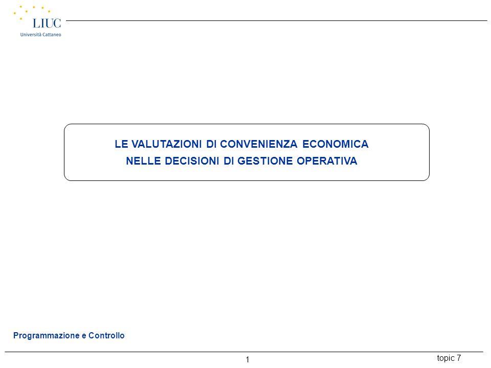 topic 7 1 Programmazione e Controllo LE VALUTAZIONI DI CONVENIENZA ECONOMICA NELLE DECISIONI DI GESTIONE OPERATIVA