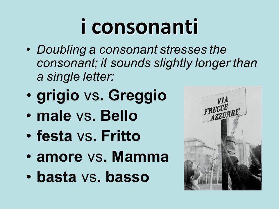 i consonanti Doubling a consonant stresses the consonant; it sounds slightly longer than a single letter: grigio vs. Greggio male vs. Bello festa vs.