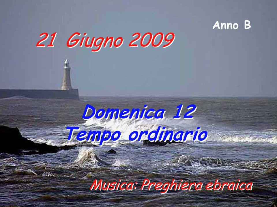 21 Giugno 2009 Domenica 12 Tempo ordinario Domenica 12 Tempo ordinario Anno B Musica: Preghiera ebraica