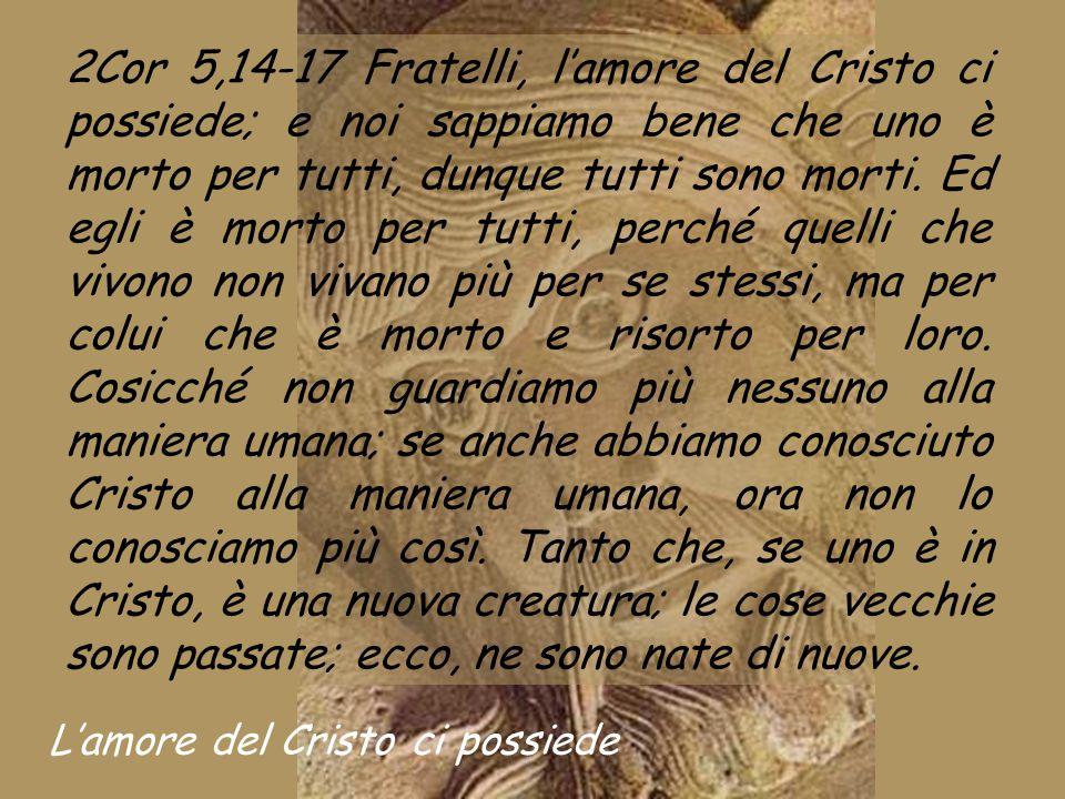 2Cor 5,14-17 Fratelli, l'amore del Cristo ci possiede; e noi sappiamo bene che uno è morto per tutti, dunque tutti sono morti.