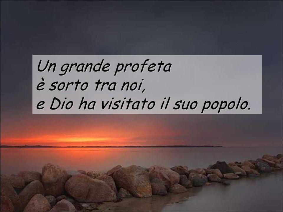 Un grande profeta è sorto tra noi, e Dio ha visitato il suo popolo.
