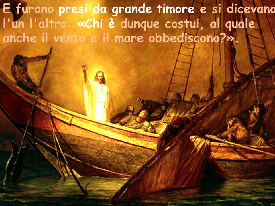 E furono presi da grande timore e si dicevano l'un l'altro: «Chi è dunque costui, al quale anche il vento e il mare obbediscono?».