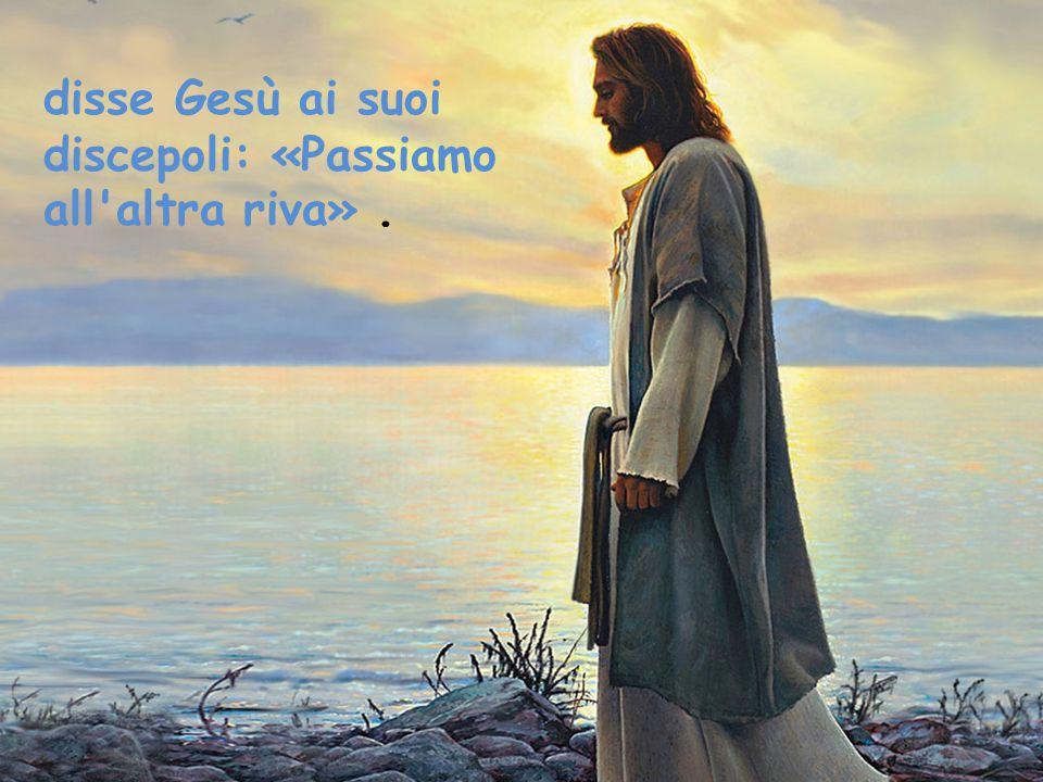 disse Gesù ai suoi discepoli: «Passiamo all'altra riva».
