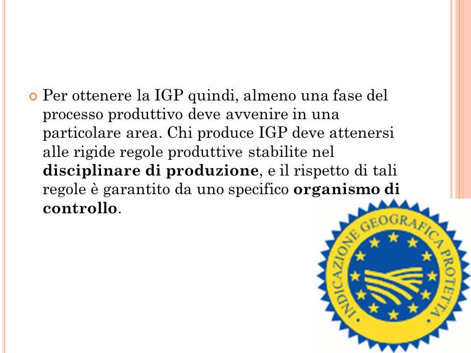 Per ottenere la IGP quindi, almeno una fase del processo produttivo deve avvenire in una particolare area. Chi produce IGP deve attenersi alle rigide
