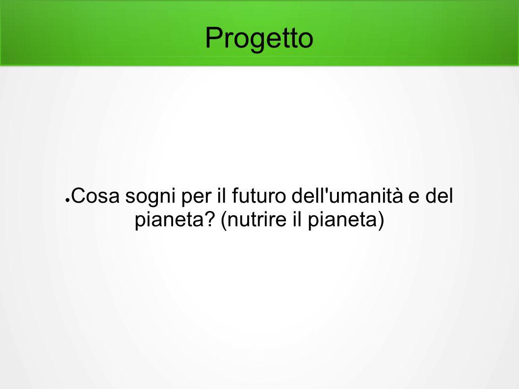 Progetto ● Cosa sogni per il futuro dell umanità e del pianeta (nutrire il pianeta)
