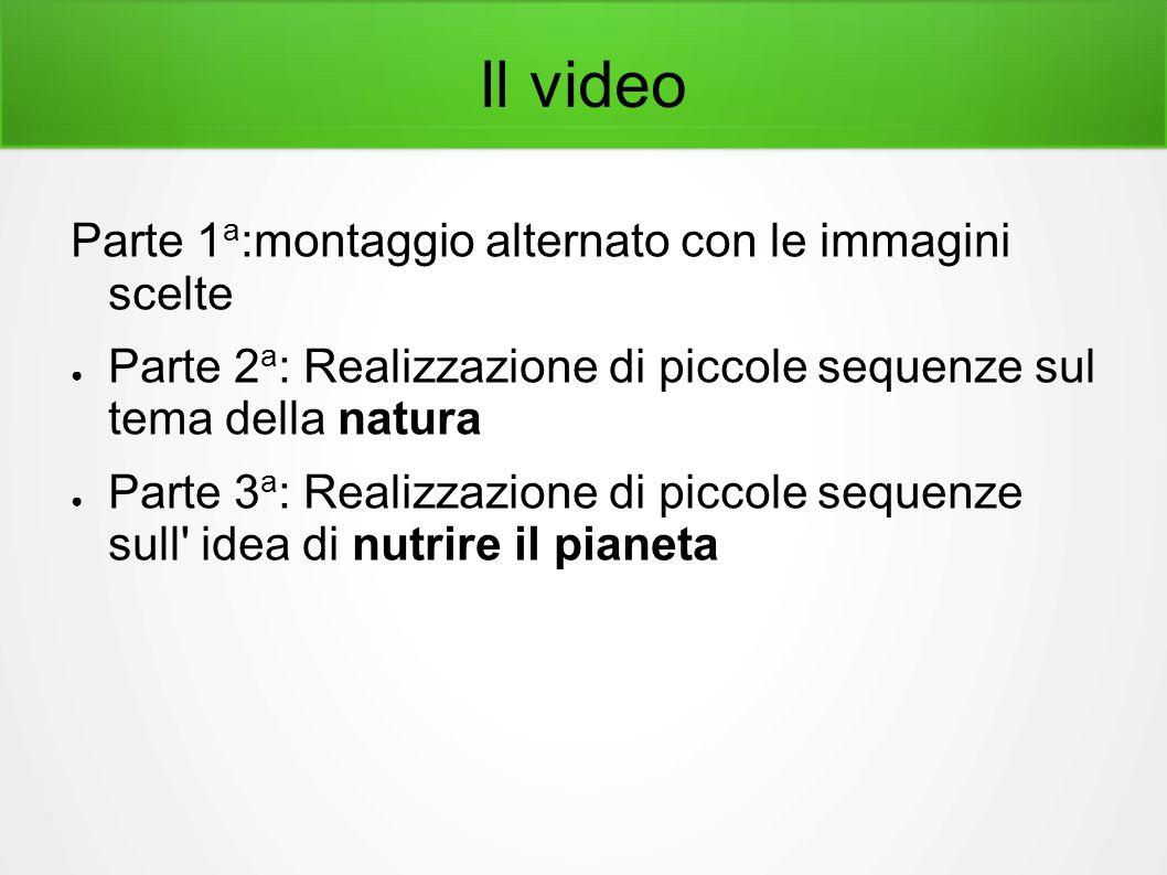 Il video Parte 1 a :montaggio alternato con le immagini scelte ● Parte 2 a : Realizzazione di piccole sequenze sul tema della natura ● Parte 3 a : Realizzazione di piccole sequenze sull idea di nutrire il pianeta