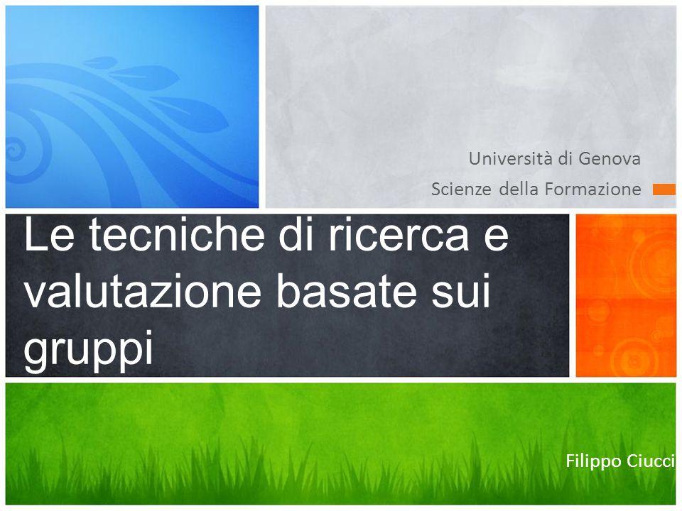 Università di Genova Scienze della Formazione Le tecniche di ricerca e valutazione basate sui gruppi Filippo Ciucci