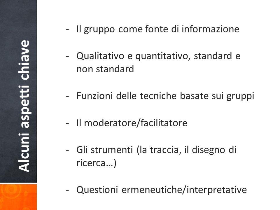 Alcuni aspetti chiave -Il gruppo come fonte di informazione -Qualitativo e quantitativo, standard e non standard -Funzioni delle tecniche basate sui gruppi -Il moderatore/facilitatore -Gli strumenti (la traccia, il disegno di ricerca…) -Questioni ermeneutiche/interpretative