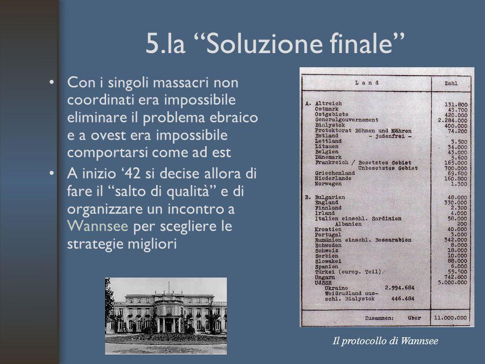 5.la Soluzione finale Con i singoli massacri non coordinati era impossibile eliminare il problema ebraico e a ovest era impossibile comportarsi come ad est A inizio '42 si decise allora di fare il salto di qualità e di organizzare un incontro a Wannsee per scegliere le strategie migliori Il protocollo di Wannsee