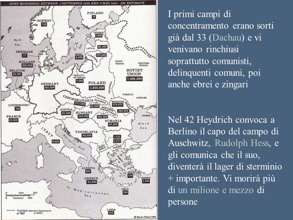 I primi campi di concentramento erano sorti già dal 33 (Dachau) e vi venivano rinchiusi soprattutto comunisti, delinquenti comuni, poi anche ebrei e zingari Nel 42 Heydrich convoca a Berlino il capo del campo di Auschwitz, Rudolph Hess, e gli comunica che il suo, diventerà il lager di sterminio + importante.
