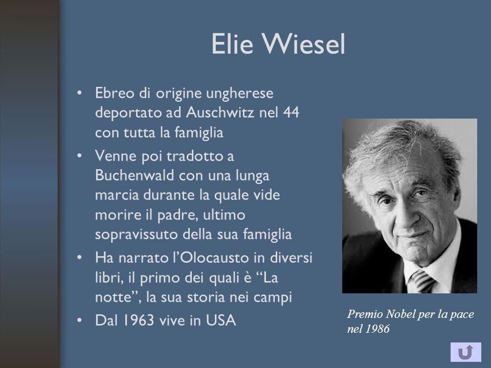 Elie Wiesel Ebreo di origine ungherese deportato ad Auschwitz nel 44 con tutta la famiglia Venne poi tradotto a Buchenwald con una lunga marcia durante la quale vide morire il padre, ultimo sopravissuto della sua famiglia Ha narrato l'Olocausto in diversi libri, il primo dei quali è La notte , la sua storia nei campi Dal 1963 vive in USA Premio Nobel per la pace nel 1986