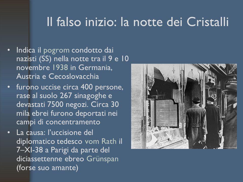 Il falso inizio: la notte dei Cristalli Indica il pogrom condotto dai nazisti (SS) nella notte tra il 9 e 10 novembre 1938 in Germania, Austria e Cecoslovacchia furono uccise circa 400 persone, rase al suolo 267 sinagoghe e devastati 7500 negozi.