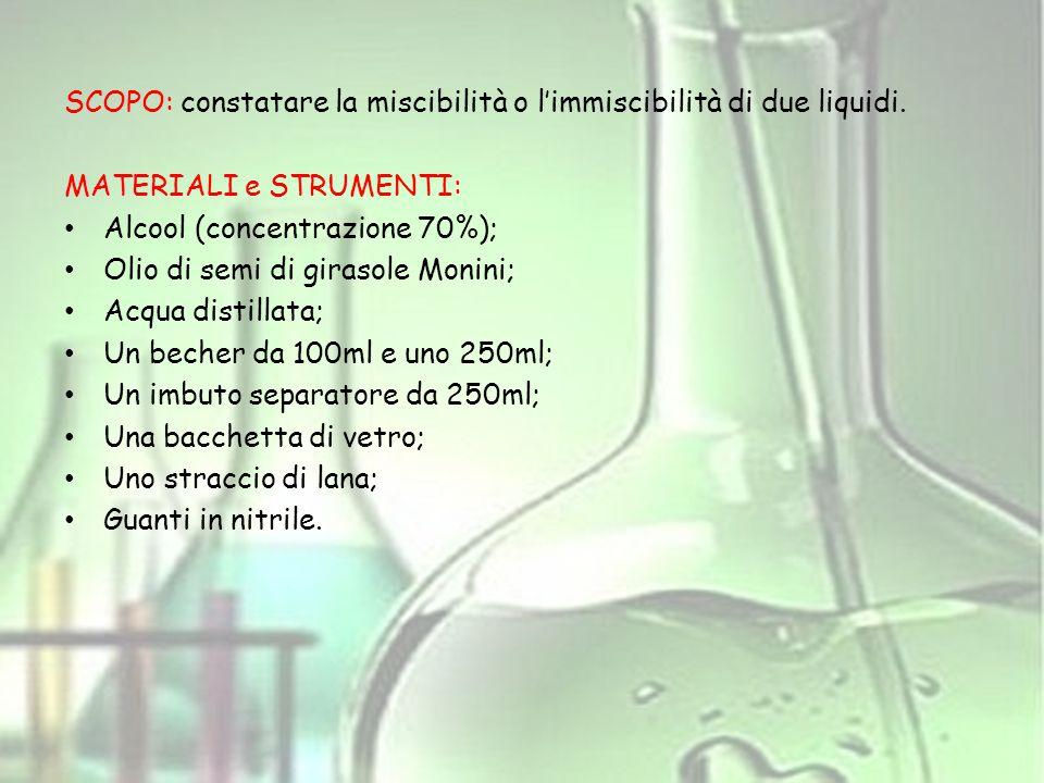 SCOPO: constatare la miscibilità o l'immiscibilità di due liquidi. MATERIALI e STRUMENTI: Alcool (concentrazione 70%); Olio di semi di girasole Monini