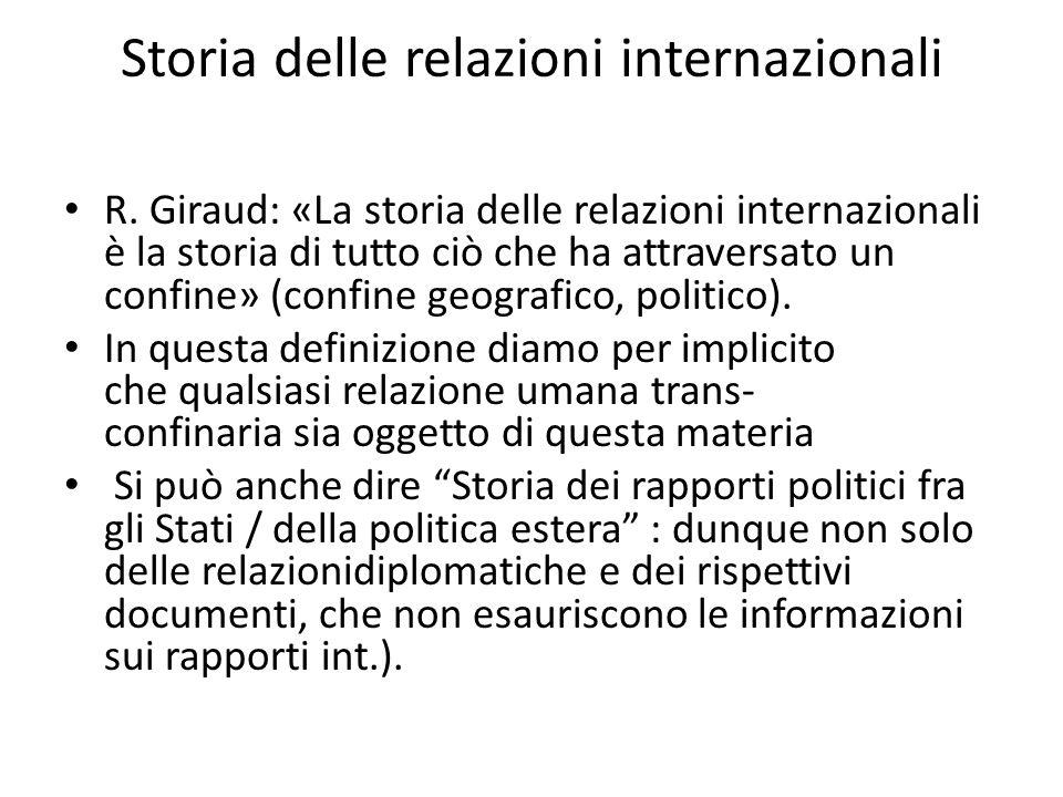 Storia delle relazioni internazionali R. Giraud: «La storia delle relazioni internazionali è la storia di tutto ciò che ha attraversato un confine» (c