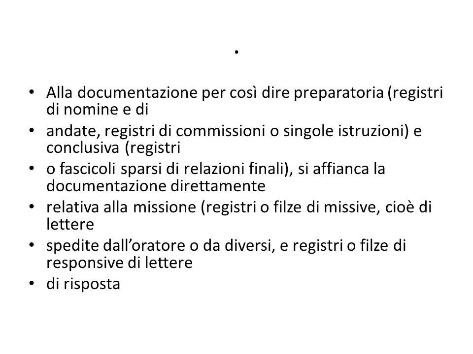 . Alla documentazione per così dire preparatoria (registri di nomine e di andate, registri di commissioni o singole istruzioni) e conclusiva (registri