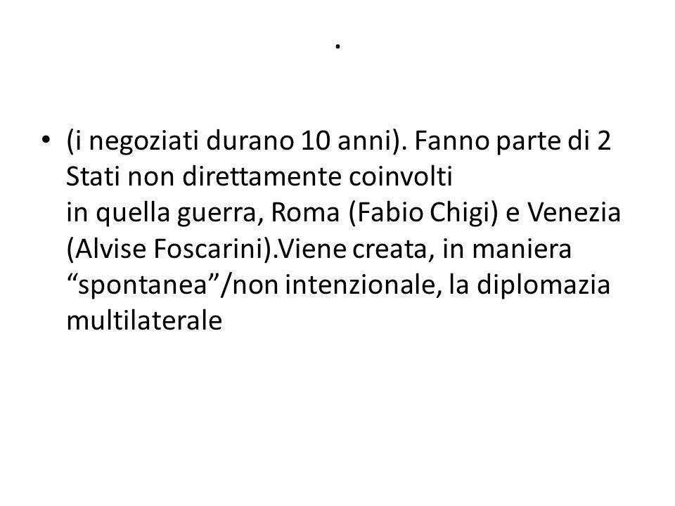 . (i negoziati durano 10 anni). Fanno parte di 2 Stati non direttamente coinvolti in quella guerra, Roma (Fabio Chigi) e Venezia (Alvise Foscarini).Vi