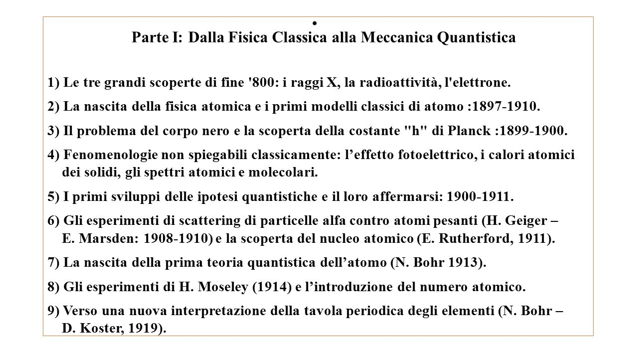 Parte I: Dalla Fisica Classica alla Meccanica Quantistica 1) Le tre grandi scoperte di fine '800: i raggi X, la radioattività, l'elettrone. 2) La nasc